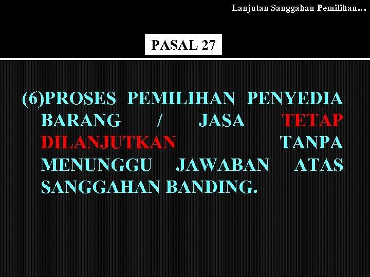 Lanjutan Sanggahan Pemilihan… PASAL 27 (6)PROSES PEMILIHAN PENYEDIA BARANG / JASA TETAP DILANJUTKAN TANPA