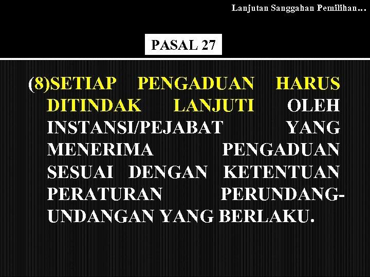 Lanjutan Sanggahan Pemilihan… PASAL 27 (8)SETIAP PENGADUAN HARUS DITINDAK LANJUTI OLEH INSTANSI/PEJABAT YANG MENERIMA