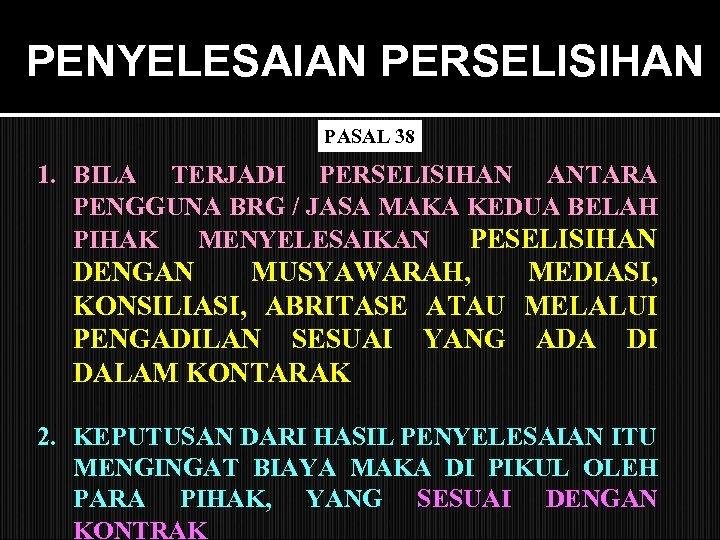 PENYELESAIAN PERSELISIHAN PASAL 38 1. BILA TERJADI PERSELISIHAN ANTARA PENGGUNA BRG / JASA MAKA