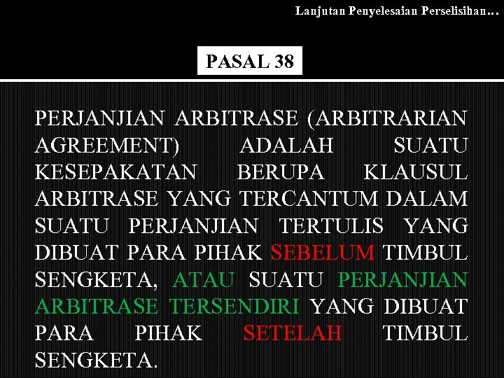 Lanjutan Penyelesaian Perselisihan… PASAL 38 PERJANJIAN ARBITRASE (ARBITRARIAN AGREEMENT) ADALAH SUATU KESEPAKATAN BERUPA KLAUSUL