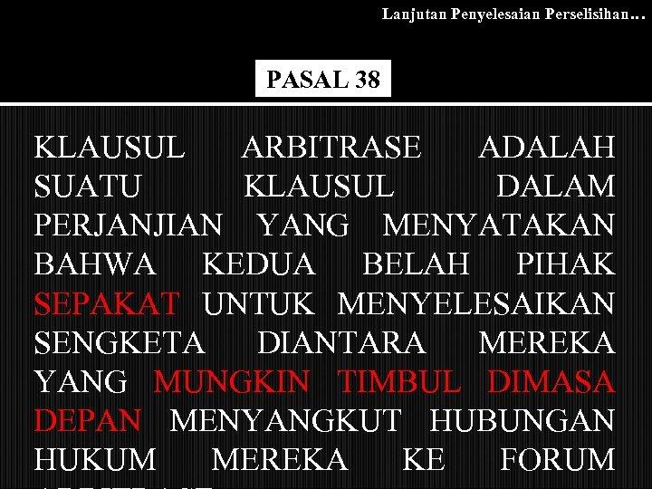 Lanjutan Penyelesaian Perselisihan… PASAL 38 KLAUSUL ARBITRASE ADALAH SUATU KLAUSUL DALAM PERJANJIAN YANG MENYATAKAN