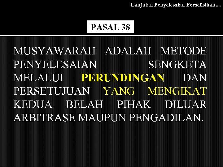 Lanjutan Penyelesaian Perselisihan… PASAL 38 MUSYAWARAH ADALAH METODE PENYELESAIAN SENGKETA MELALUI PERUNDINGAN DAN PERSETUJUAN