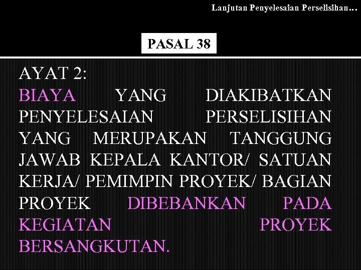 Lanjutan Penyelesaian Perselisihan… PASAL 38 AYAT 2: BIAYA YANG DIAKIBATKAN PENYELESAIAN PERSELISIHAN YANG MERUPAKAN