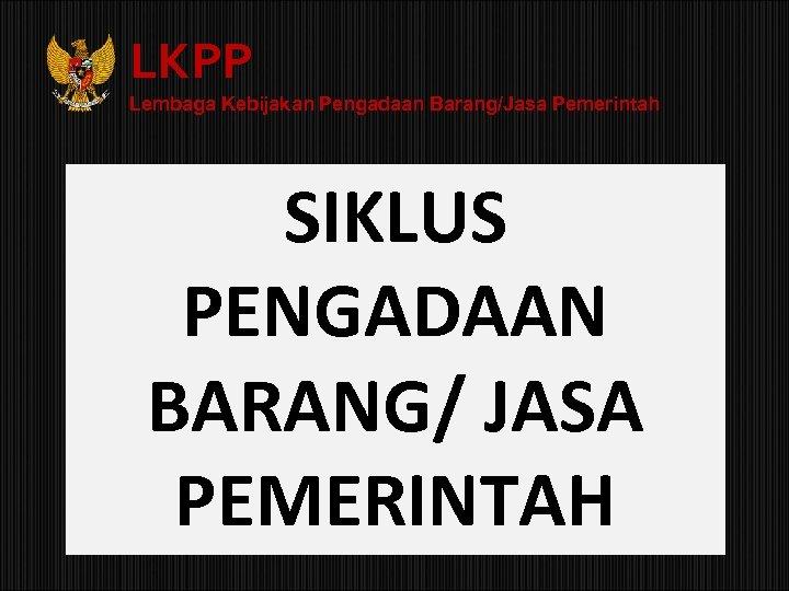 LKPP Lembaga Kebijakan Pengadaan Barang/Jasa Pemerintah SIKLUS PENGADAAN BARANG/ JASA PEMERINTAH
