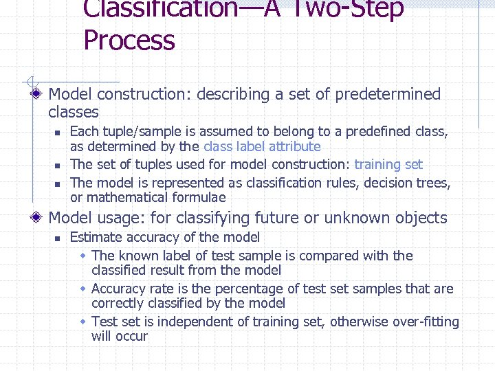 Classification—A Two-Step Process Model construction: describing a set of predetermined classes n n n