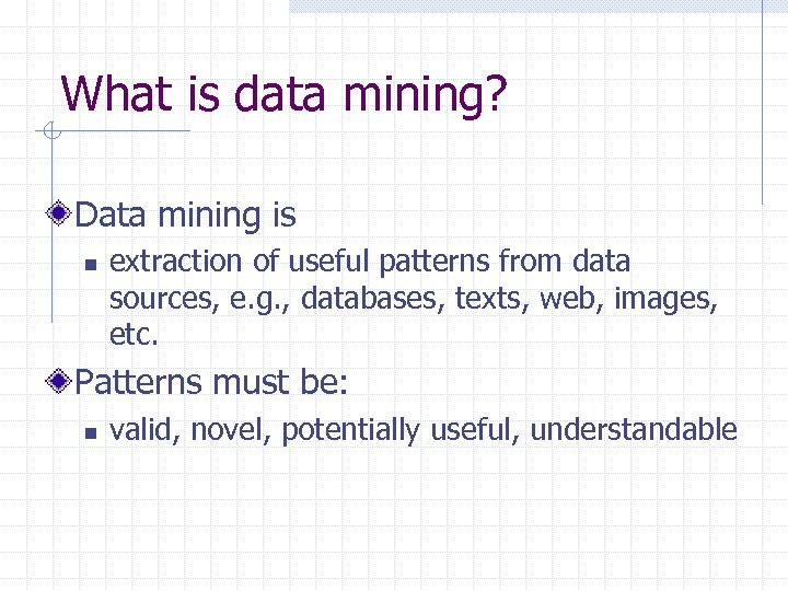 What is data mining? Data mining is n extraction of useful patterns from data