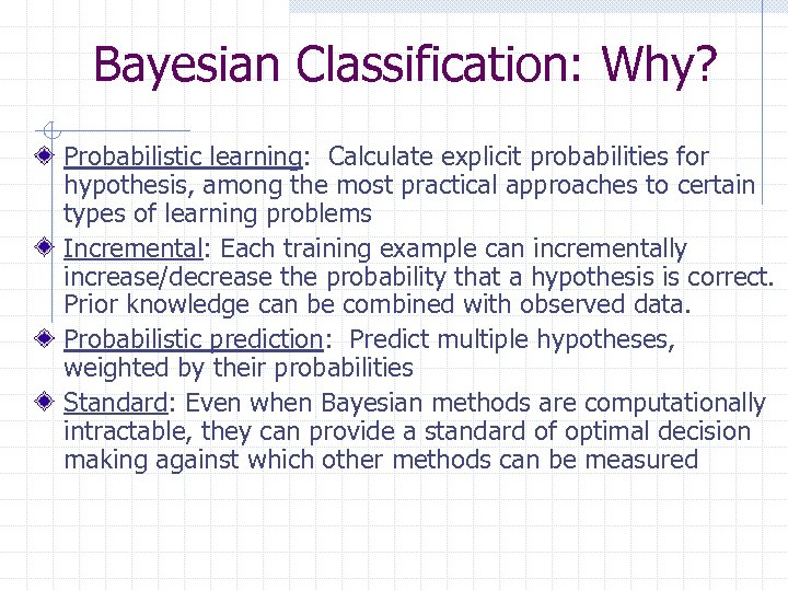 Bayesian Classification: Why? Probabilistic learning: Calculate explicit probabilities for hypothesis, among the most practical