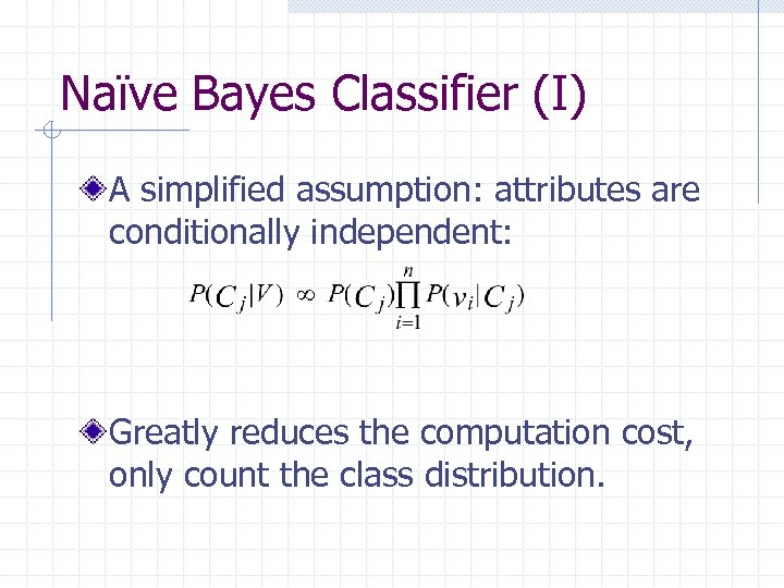 Naïve Bayes Classifier (I) A simplified assumption: attributes are conditionally independent: Greatly reduces the