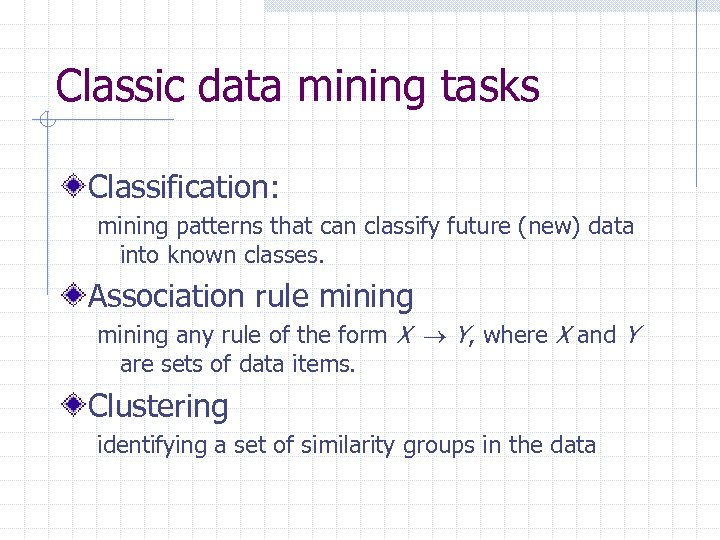 Classic data mining tasks Classification: mining patterns that can classify future (new) data into