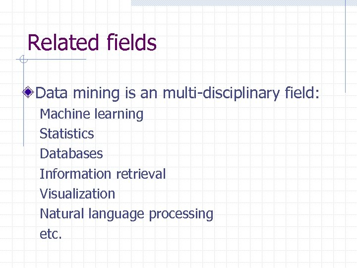 Related fields Data mining is an multi-disciplinary field: Machine learning Statistics Databases Information retrieval