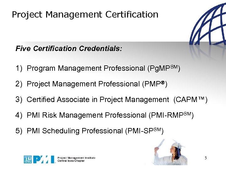 Project Management Certification Five Certification Credentials: 1) Program Management Professional (Pg. MPSM) 2) Project