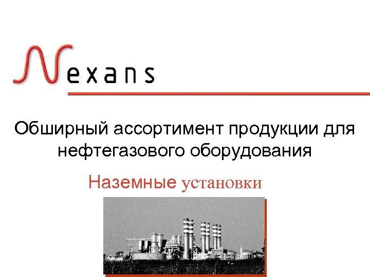 Обширный ассортимент продукции для нефтегазового оборудования Наземные установки