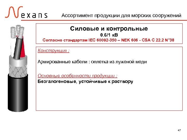 Ассортимент продукции для морских сооружений Силовые и контрольные 0. 6/1 к. В Согласно стандартам