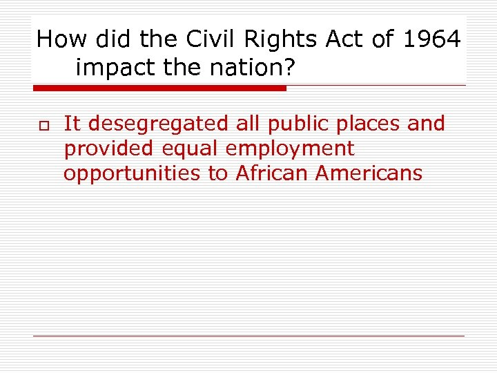How did the Civil Rights Act of 1964 impact the nation? o It desegregated