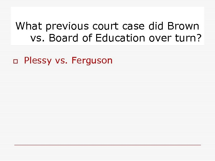 What previous court case did Brown vs. Board of Education over turn? o Plessy