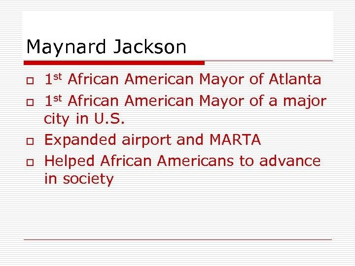 Maynard Jackson o o 1 st African American Mayor of Atlanta 1 st African