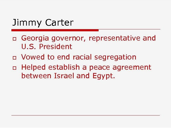 Jimmy Carter o o o Georgia governor, representative and U. S. President Vowed to