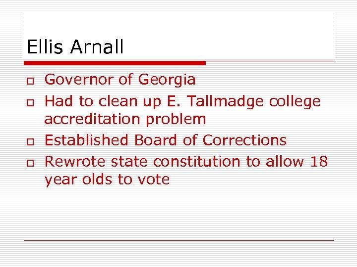 Ellis Arnall o o Governor of Georgia Had to clean up E. Tallmadge college