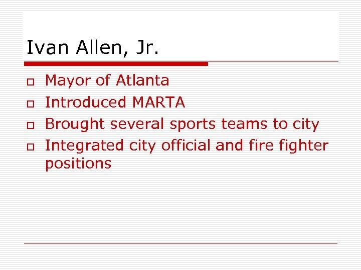 Ivan Allen, Jr. o o Mayor of Atlanta Introduced MARTA Brought several sports teams
