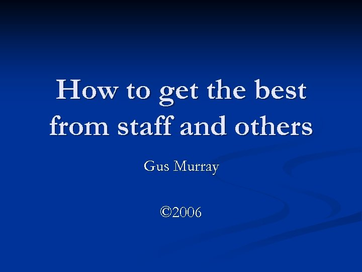 How to get the best from staff and others Gus Murray © 2006