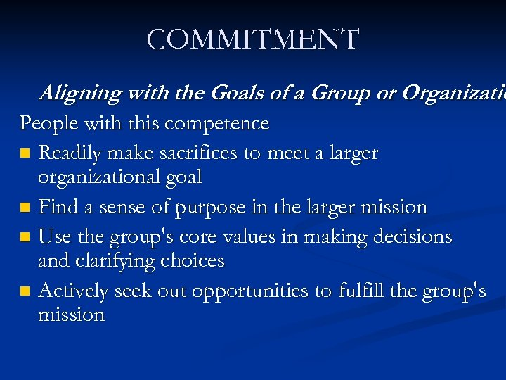 COMMITMENT Aligning with the Goals of a Group or Organizatio People with this competence