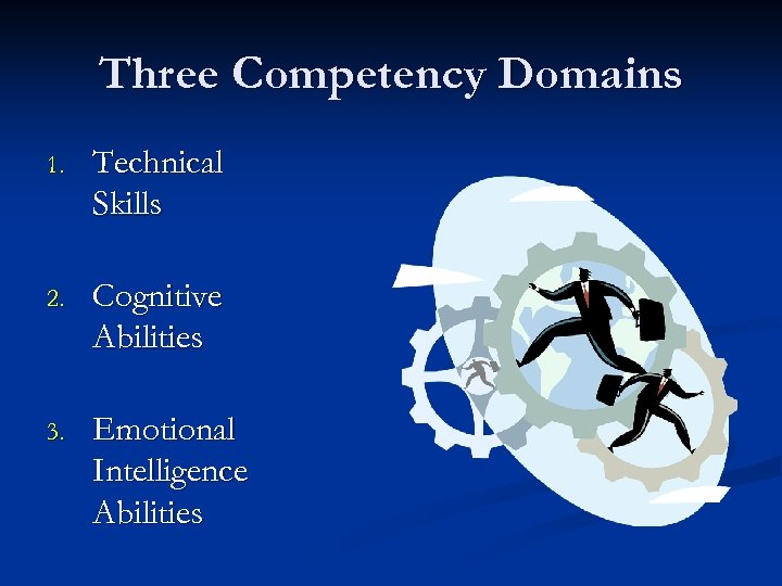Three Competency Domains 1. Technical Skills 2. Cognitive Abilities 3. Emotional Intelligence Abilities
