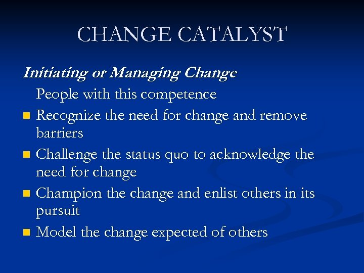 CHANGE CATALYST Initiating or Managing Change People with this competence n Recognize the need
