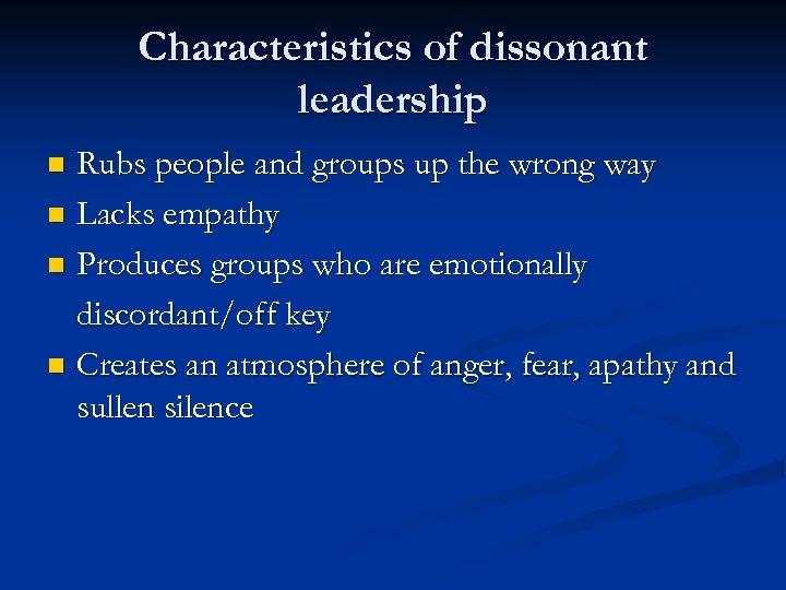 Characteristics of dissonant leadership Rubs people and groups up the wrong way n Lacks