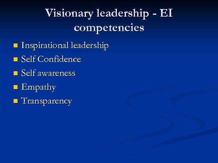 Visionary leadership - EI competencies Inspirational leadership n Self Confidence n Self awareness n