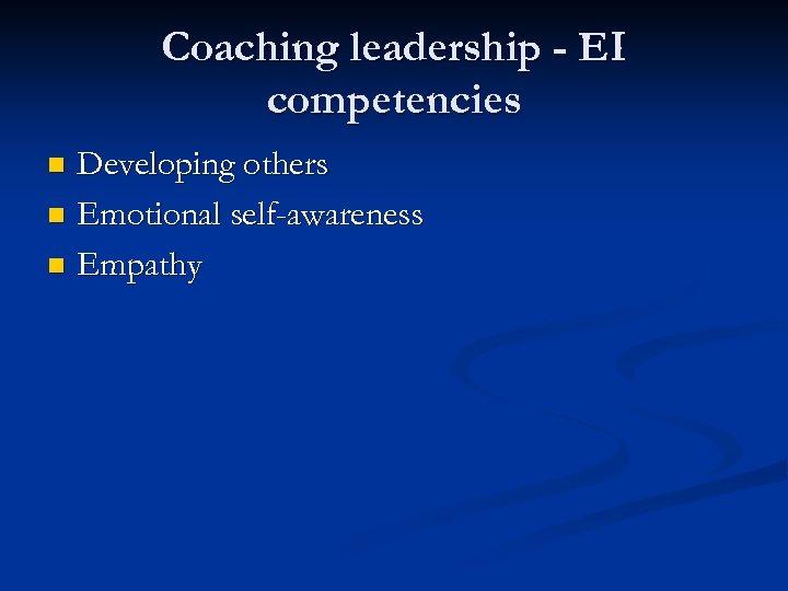 Coaching leadership - EI competencies Developing others n Emotional self-awareness n Empathy n