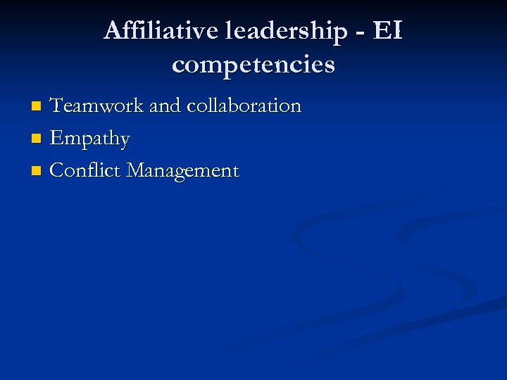 Affiliative leadership - EI competencies Teamwork and collaboration n Empathy n Conflict Management n