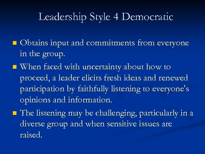 Leadership Style 4 Democratic Obtains input and commitments from everyone in the group. n