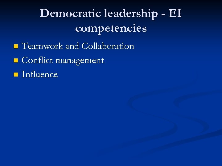 Democratic leadership - EI competencies Teamwork and Collaboration n Conflict management n Influence n