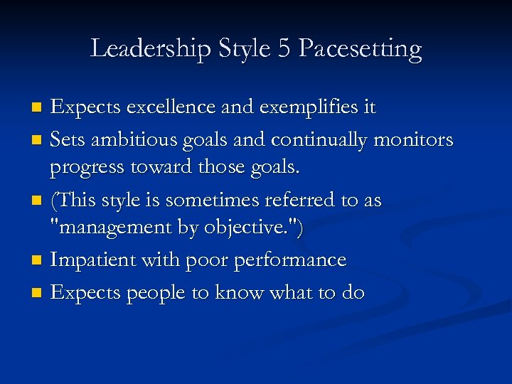 Leadership Style 5 Pacesetting Expects excellence and exemplifies it n Sets ambitious goals and