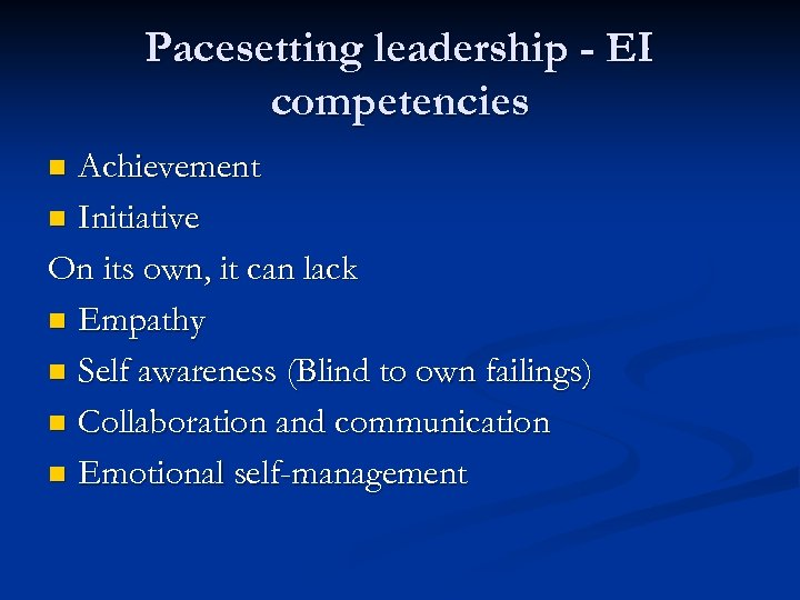 Pacesetting leadership - EI competencies Achievement n Initiative On its own, it can lack