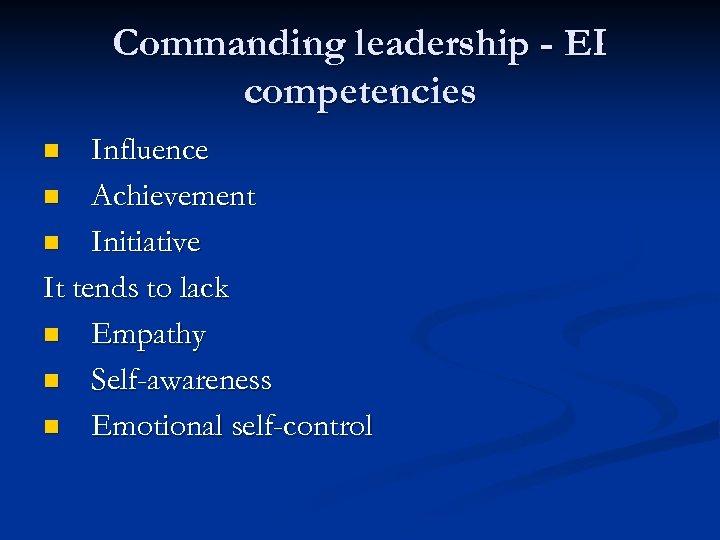 Commanding leadership - EI competencies Influence n Achievement n Initiative It tends to lack