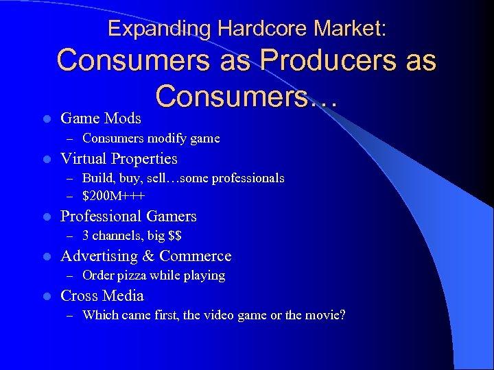 Expanding Hardcore Market: l Consumers as Producers as Consumers… Game Mods – Consumers modify