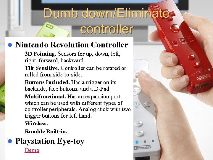 Dumb down/Eliminate controller l Nintendo Revolution Controller – 3 D Pointing. Sensors for up,