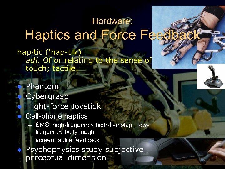 Hardware: Haptics and Force Feedback hap·tic ('hap-tik) adj. Of or relating to the sense