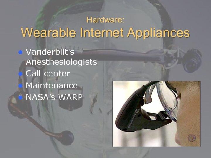 Hardware: Wearable Internet Appliances Vanderbilt's Anesthesiologists l Call center l Maintenance l NASA's WARP