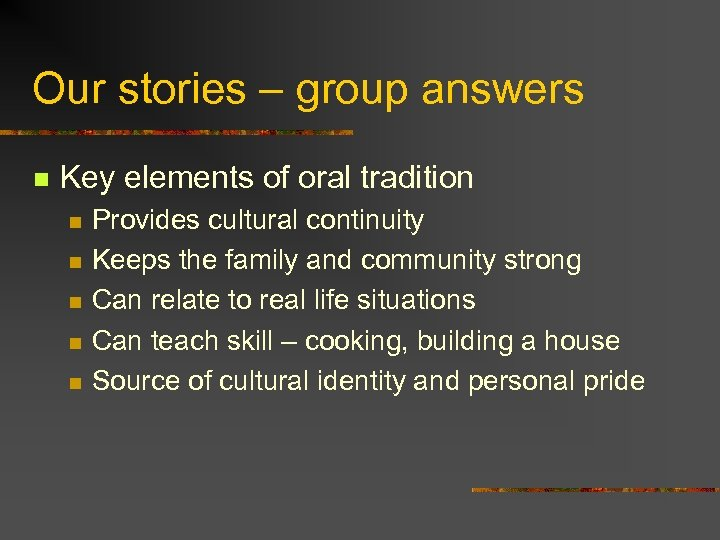 Our stories – group answers n Key elements of oral tradition n n Provides
