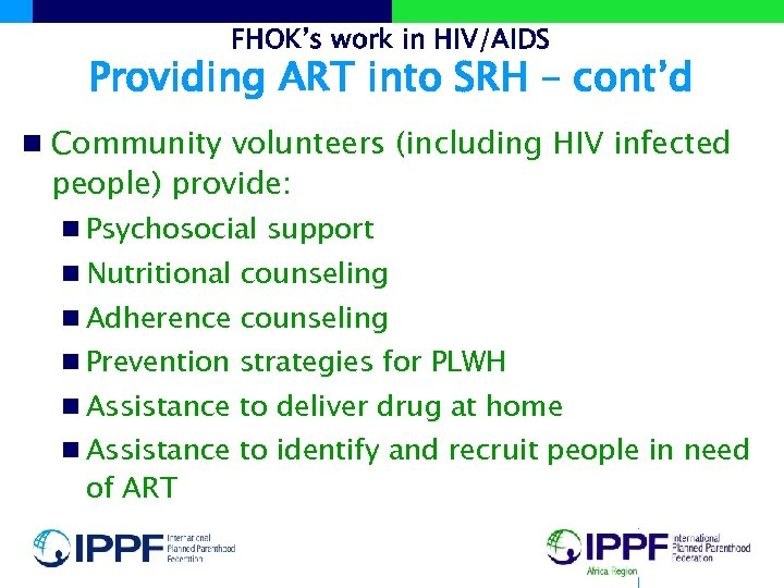 FHOK's work in HIV/AIDS Providing ART into SRH – cont'd n Community volunteers (including