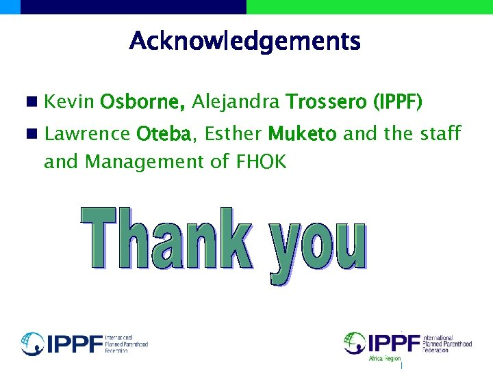 Acknowledgements n Kevin Osborne, Alejandra Trossero (IPPF) n Lawrence Oteba, Esther Muketo and the