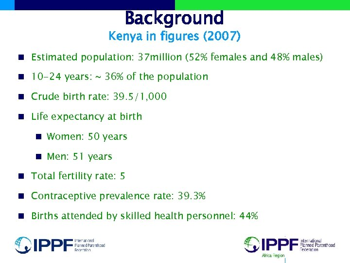 Background Kenya in figures (2007) n Estimated population: 37 million (52% females and 48%