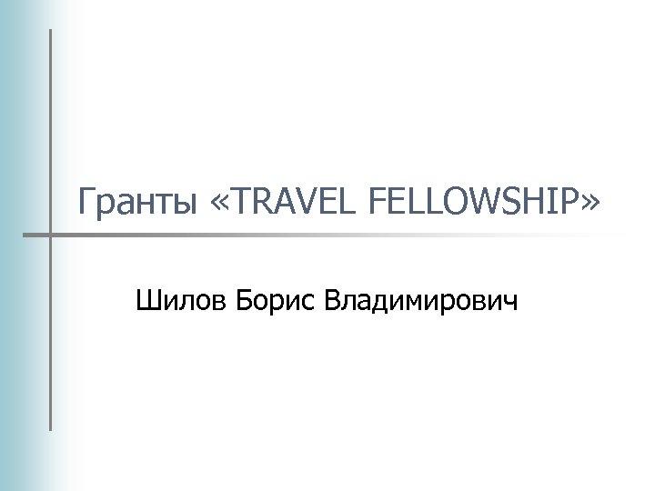 Гранты «TRAVEL FELLOWSHIP» Шилов Борис Владимирович