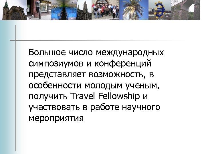 Большое число международных симпозиумов и конференций представляет возможность, в особенности молодым ученым, получить Travel