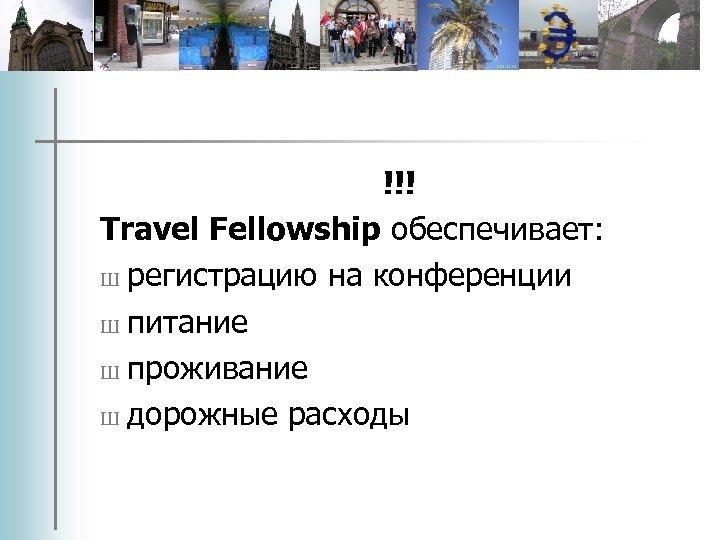 !!! Travel Fellowship обеспечивает: Ш регистрацию на конференции Ш питание Ш проживание Ш дорожные