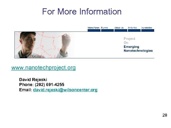 For More Information www. nanotechproject. org David Rejeski Phone: (202) 691 -4255 Email: david.