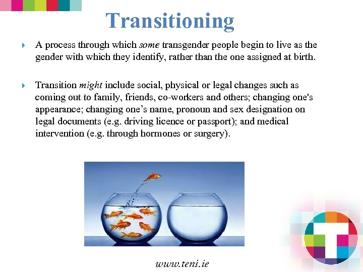 Transitioning A process through which some transgender people begin to live as the gender
