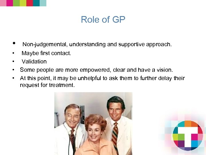 Role of GP • Non-judgemental, understanding and supportive approach. • Maybe first contact. •